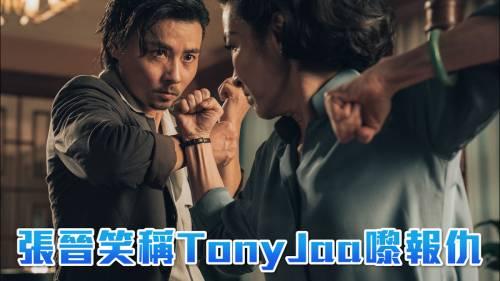 張晉笑稱TonyJaa嚟報仇  袁和平用心設計武打動作